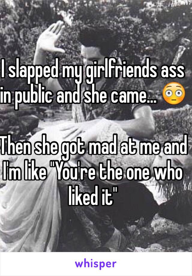 "I slapped my girlfriends ass in public and she came... 😳  Then she got mad at me and I'm like ""You're the one who liked it"""
