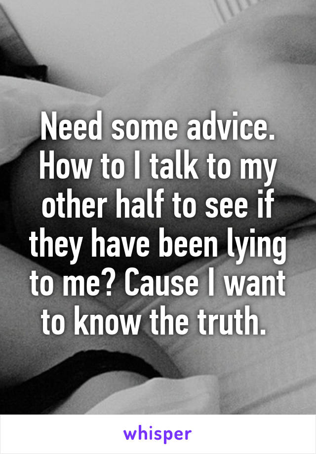 Need some advice. How to I talk to my other half to see if they have been lying to me? Cause I want to know the truth.