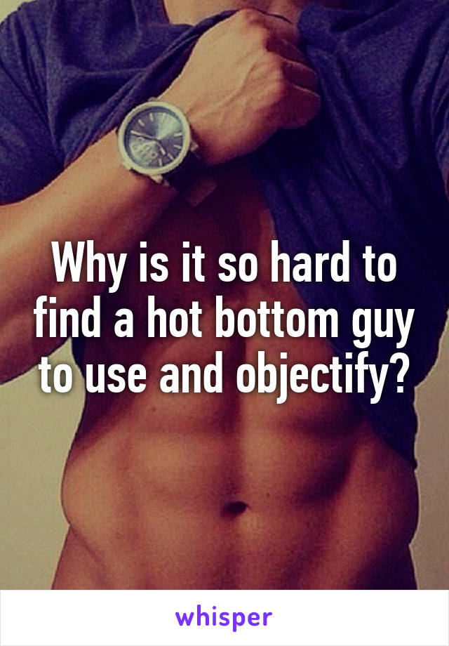 Why is it so hard to find a hot bottom guy to use and objectify?
