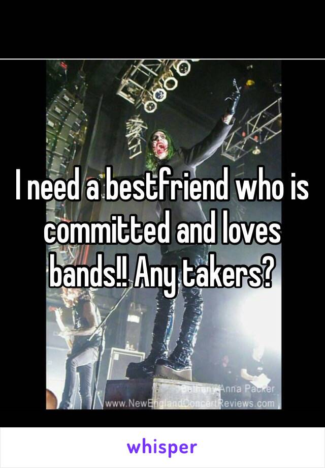 I need a bestfriend who is committed and loves bands!! Any takers?