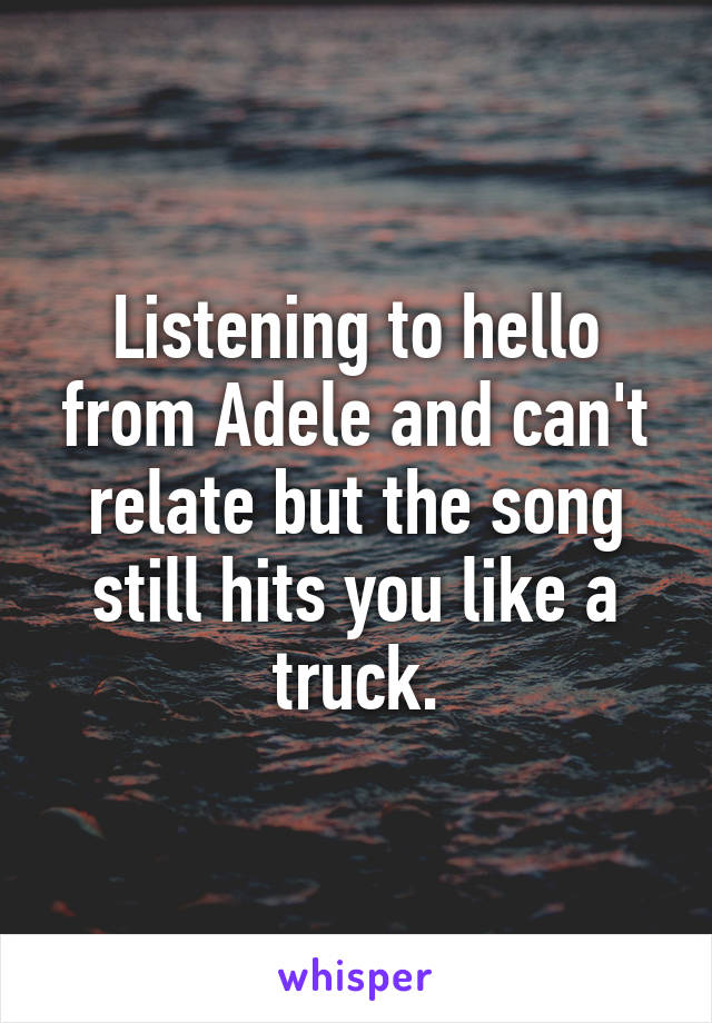 Listening to hello from Adele and can't relate but the song still hits you like a truck.