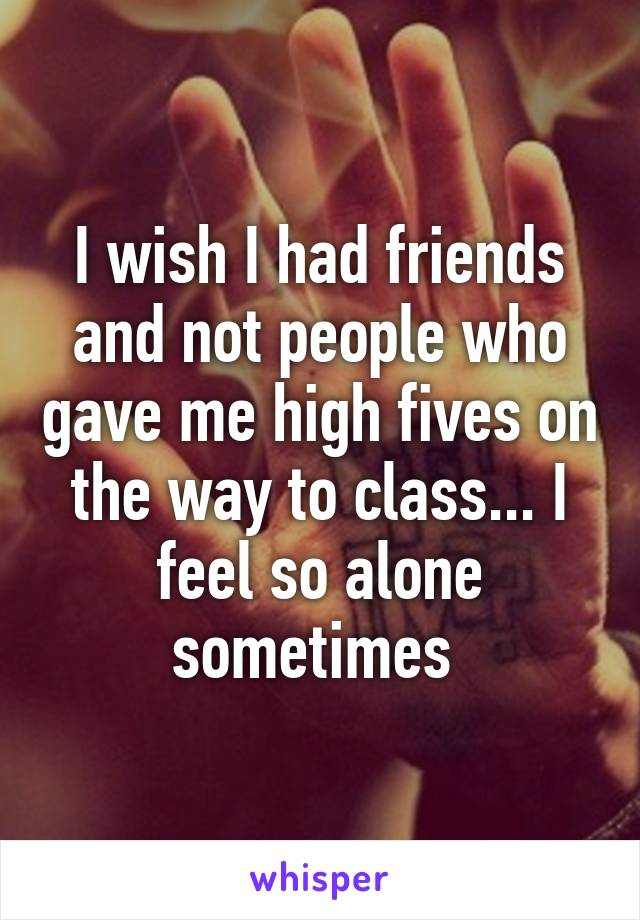 I wish I had friends and not people who gave me high fives on the way to class... I feel so alone sometimes