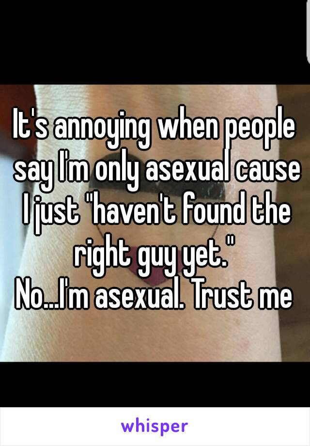 """It's annoying when people say I'm only asexual cause I just """"haven't found the right guy yet.""""  No...I'm asexual. Trust me"""