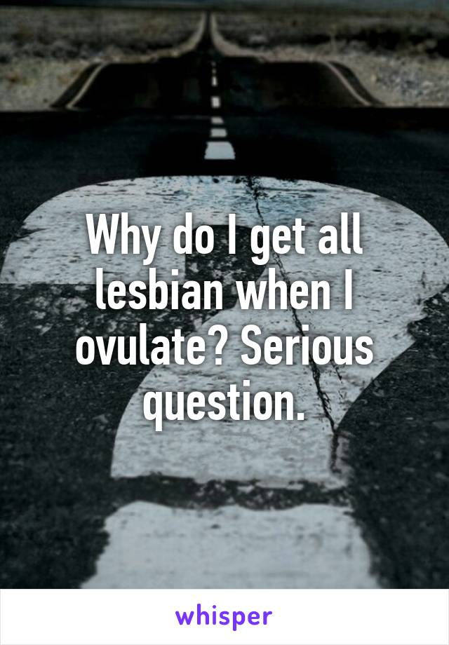 Why do I get all lesbian when I ovulate? Serious question.