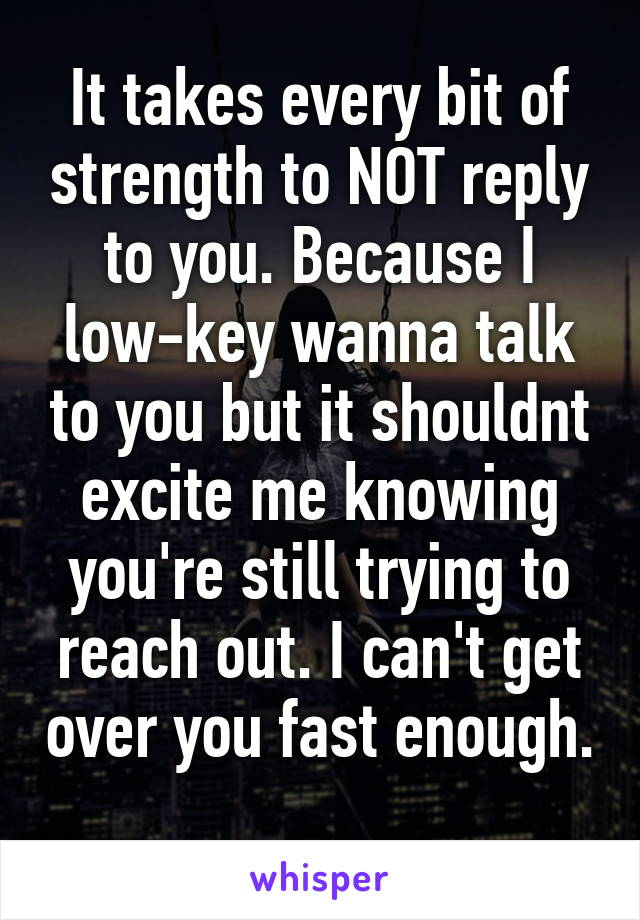 It takes every bit of strength to NOT reply to you. Because I low-key wanna talk to you but it shouldnt excite me knowing you're still trying to reach out. I can't get over you fast enough.