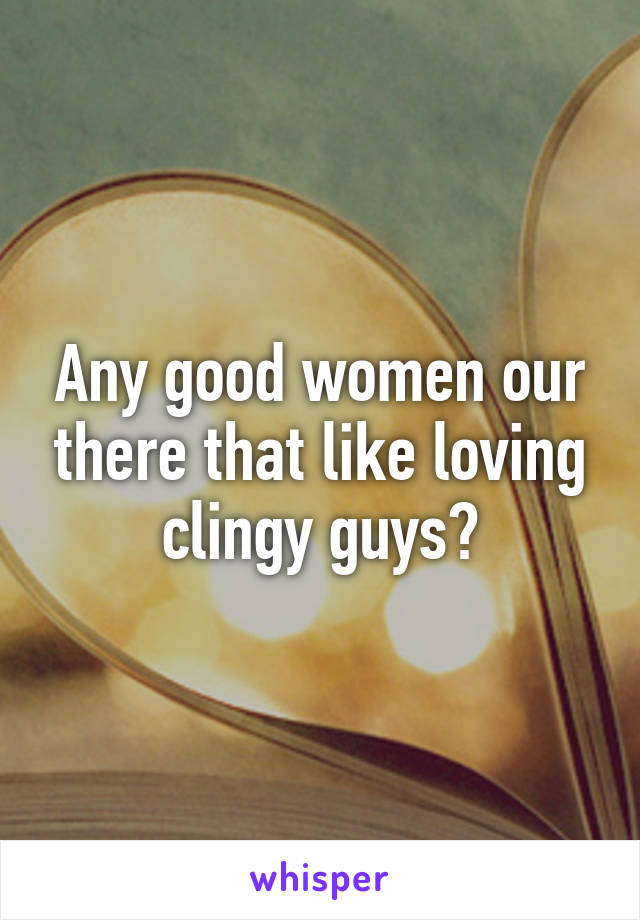 Any good women our there that like loving clingy guys?