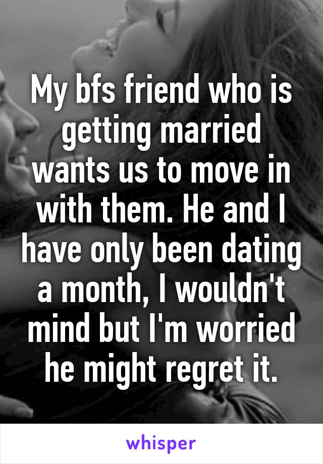 My bfs friend who is getting married wants us to move in with them. He and I have only been dating a month, I wouldn't mind but I'm worried he might regret it.