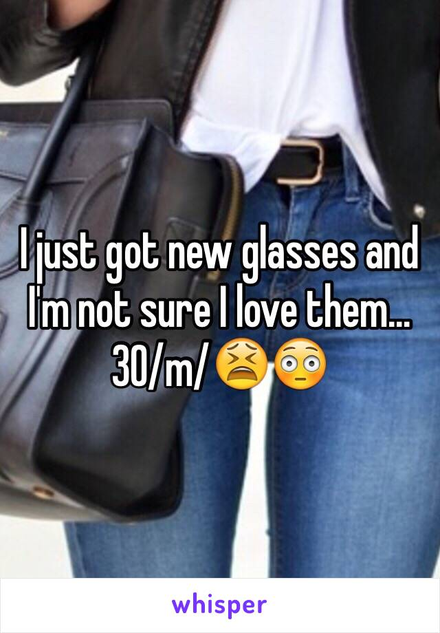 I just got new glasses and I'm not sure I love them...30/m/😫😳