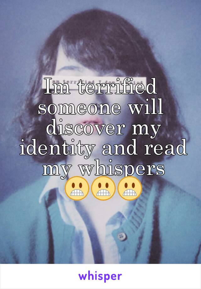 Im terrified someone will  discover my identity and read my whispers 😬😬😬