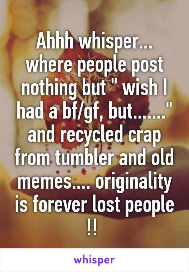 "Ahhh whisper... where people post nothing but "" wish I had a bf/gf, but......."" and recycled crap from tumbler and old memes.... originality is forever lost people !!"