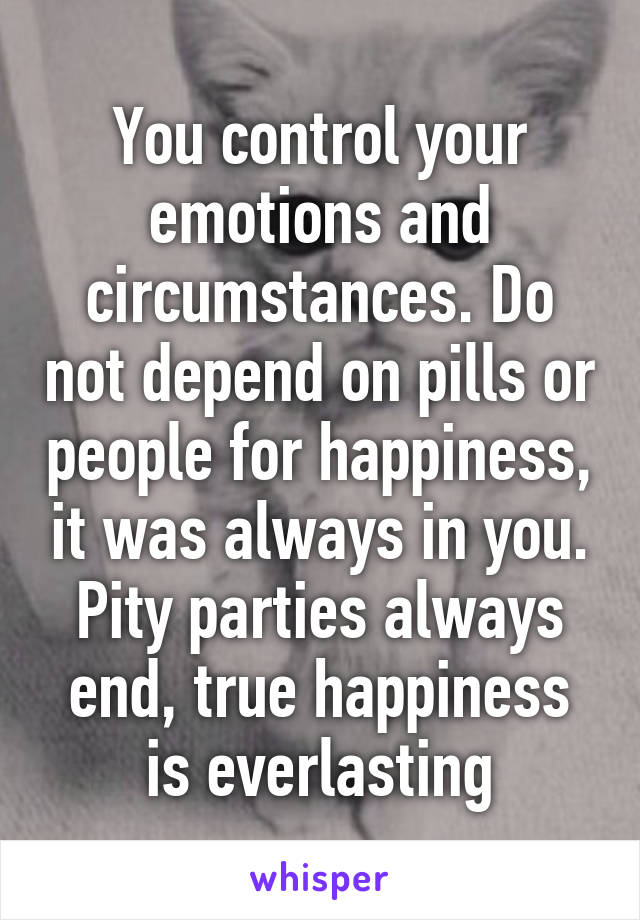 You control your emotions and circumstances. Do not depend on pills or people for happiness, it was always in you. Pity parties always end, true happiness is everlasting