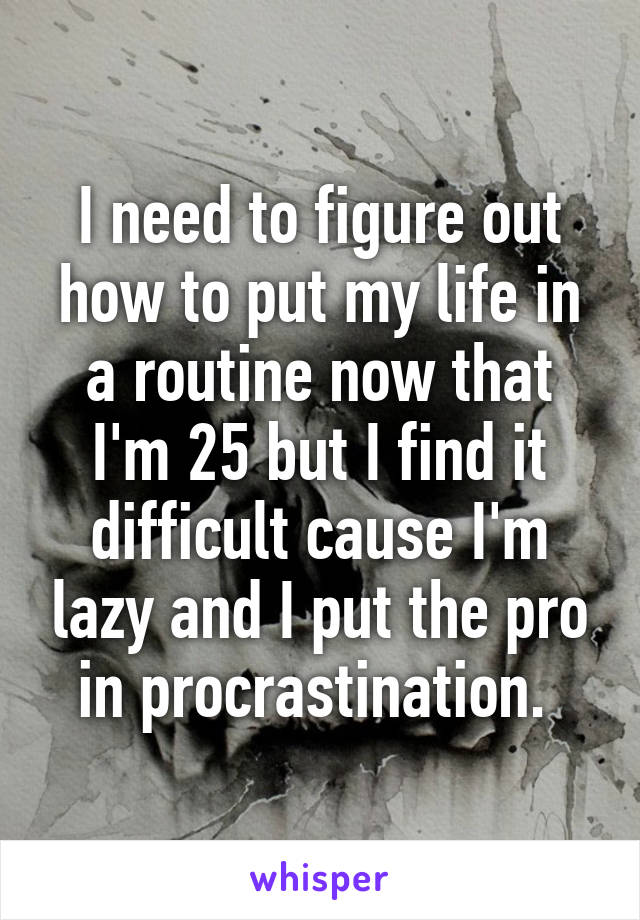 I need to figure out how to put my life in a routine now that I'm 25 but I find it difficult cause I'm lazy and I put the pro in procrastination.