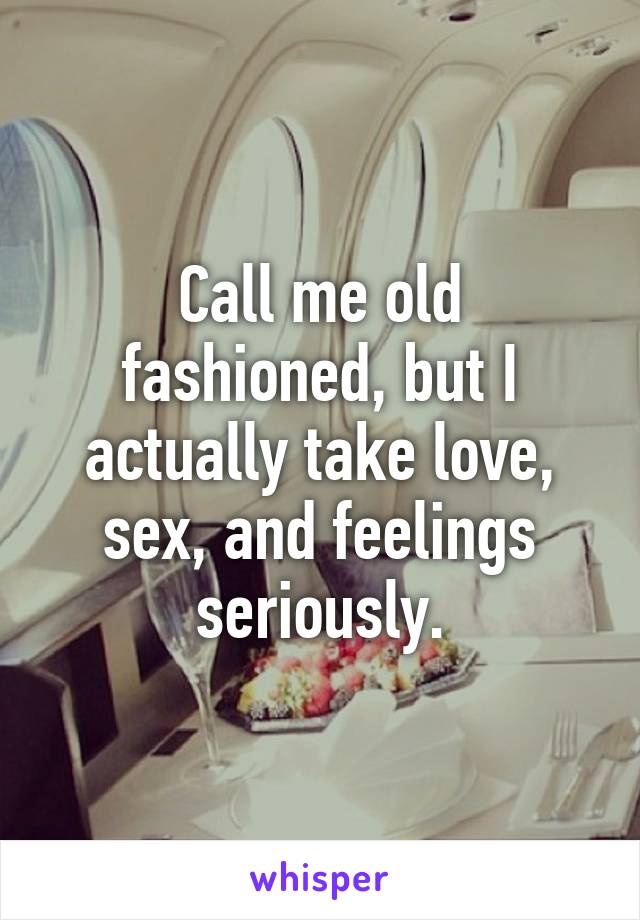 Call me old fashioned, but I actually take love, sex, and feelings seriously.