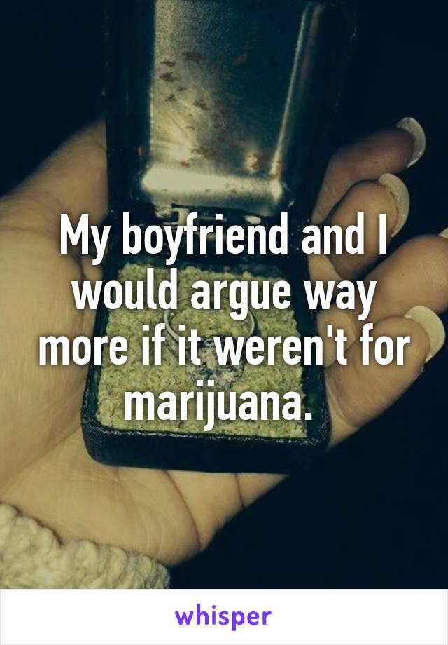 My boyfriend and I would argue way more if it weren't for marijuana.