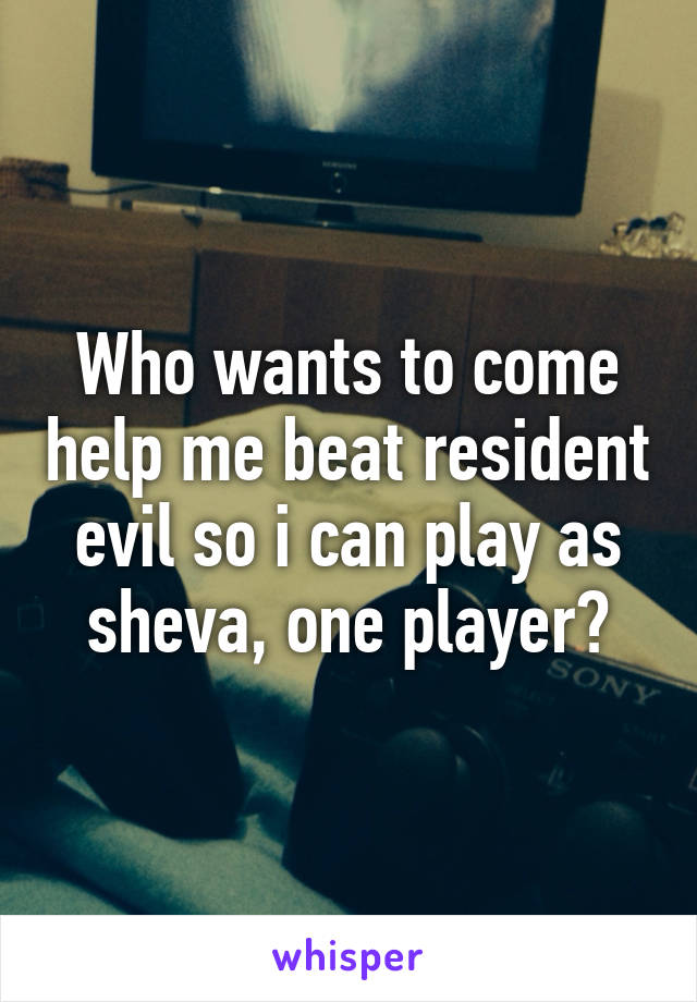 Who wants to come help me beat resident evil so i can play as sheva, one player?