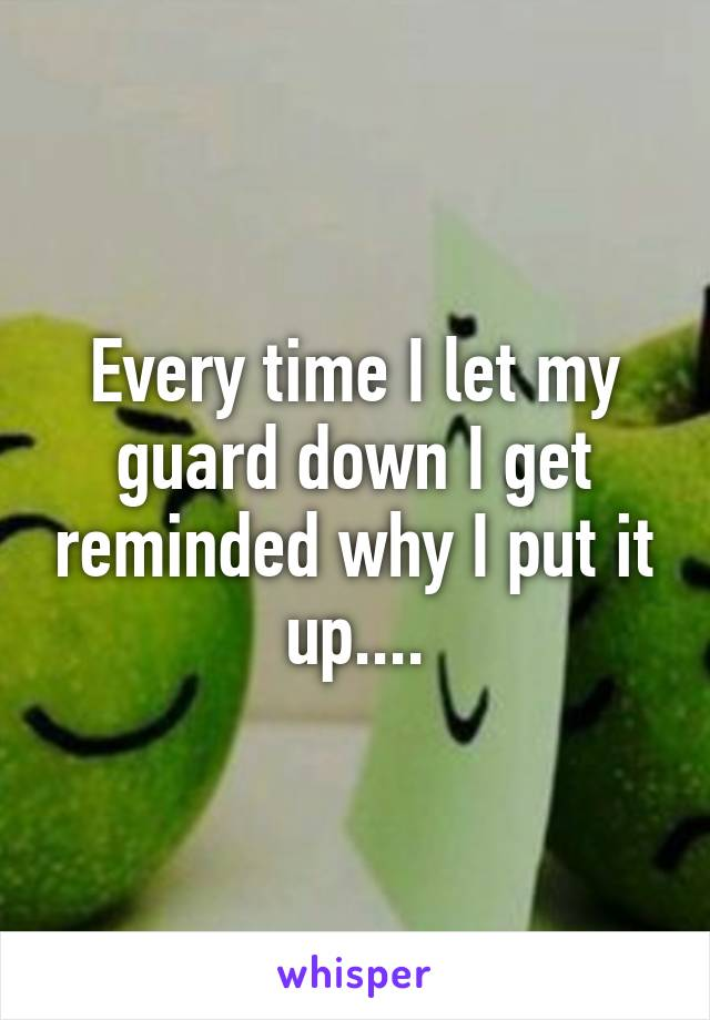 Every time I let my guard down I get reminded why I put it up....