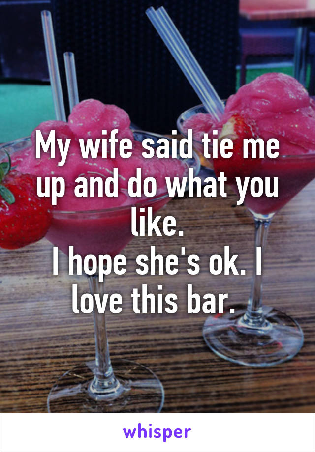 My wife said tie me up and do what you like. I hope she's ok. I love this bar.