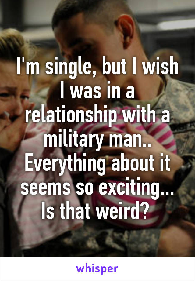 I'm single, but I wish I was in a relationship with a military man.. Everything about it seems so exciting... Is that weird?