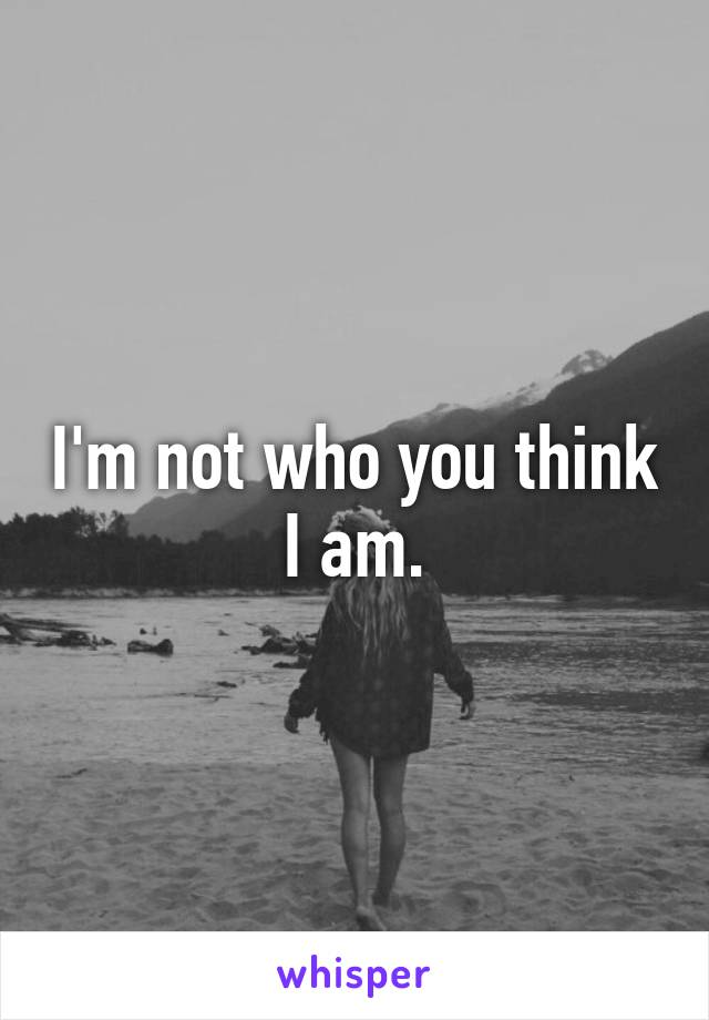 I'm not who you think I am.