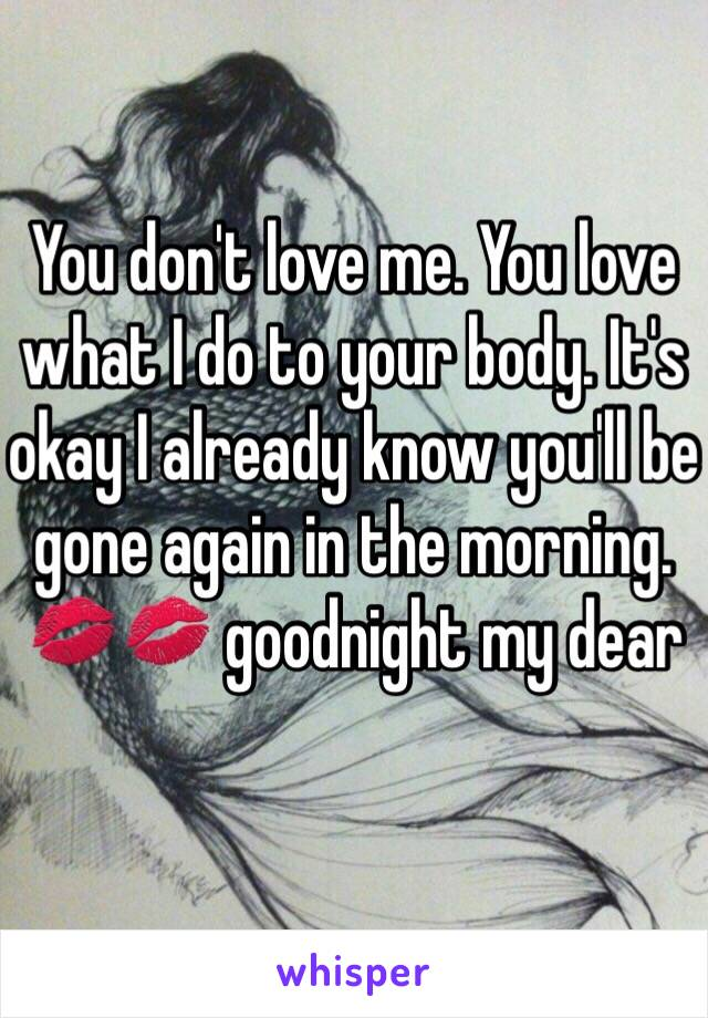 You don't love me. You love what I do to your body. It's okay I already know you'll be gone again in the morning. 💋💋 goodnight my dear