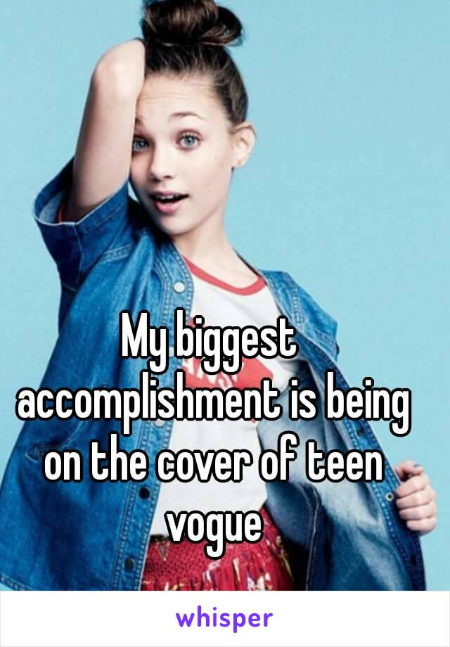 My biggest accomplishment is being on the cover of teen vogue