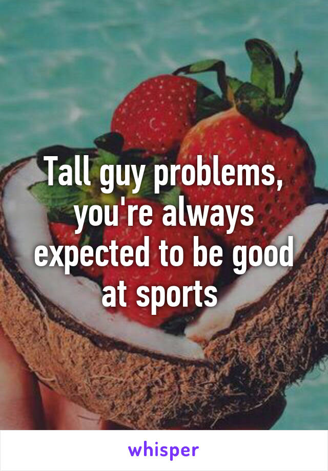Tall guy problems, you're always expected to be good at sports