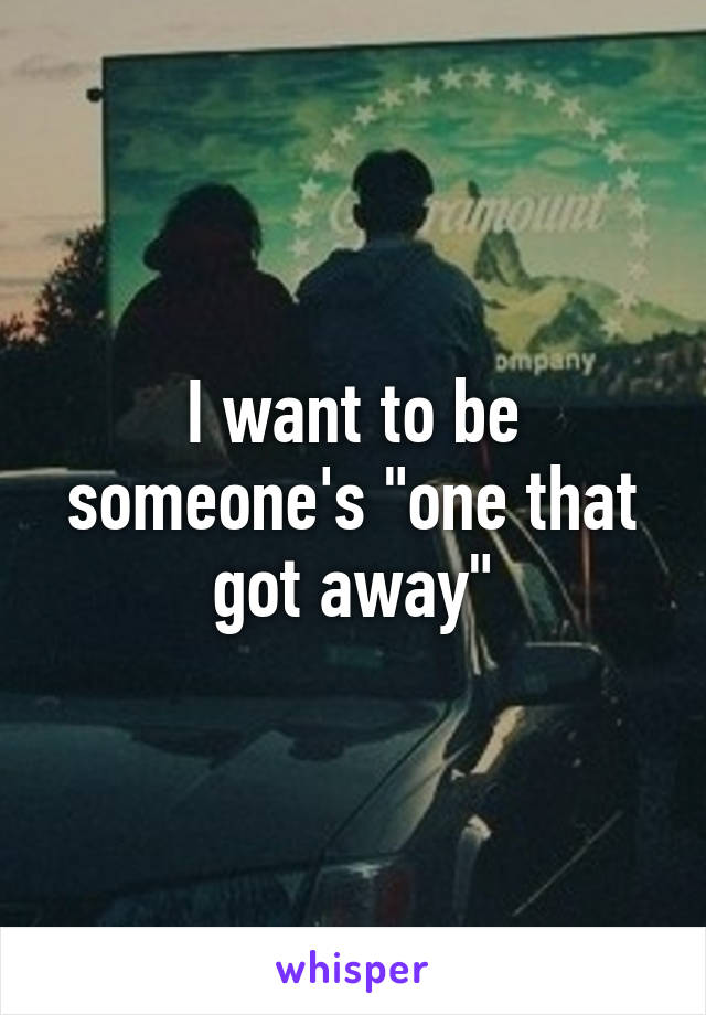 "I want to be someone's ""one that got away"""