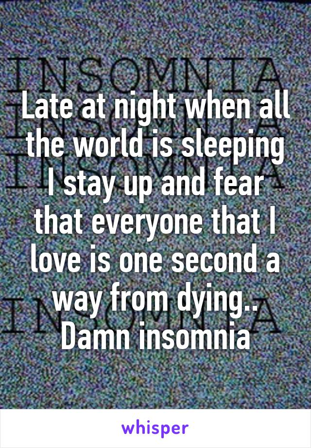 Late at night when all the world is sleeping I stay up and fear that everyone that I love is one second a way from dying.. Damn insomnia