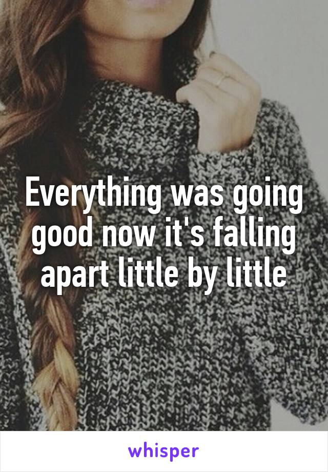 Everything was going good now it's falling apart little by little