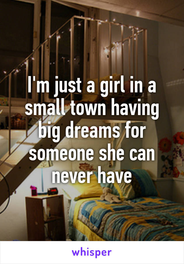 I'm just a girl in a small town having big dreams for someone she can never have