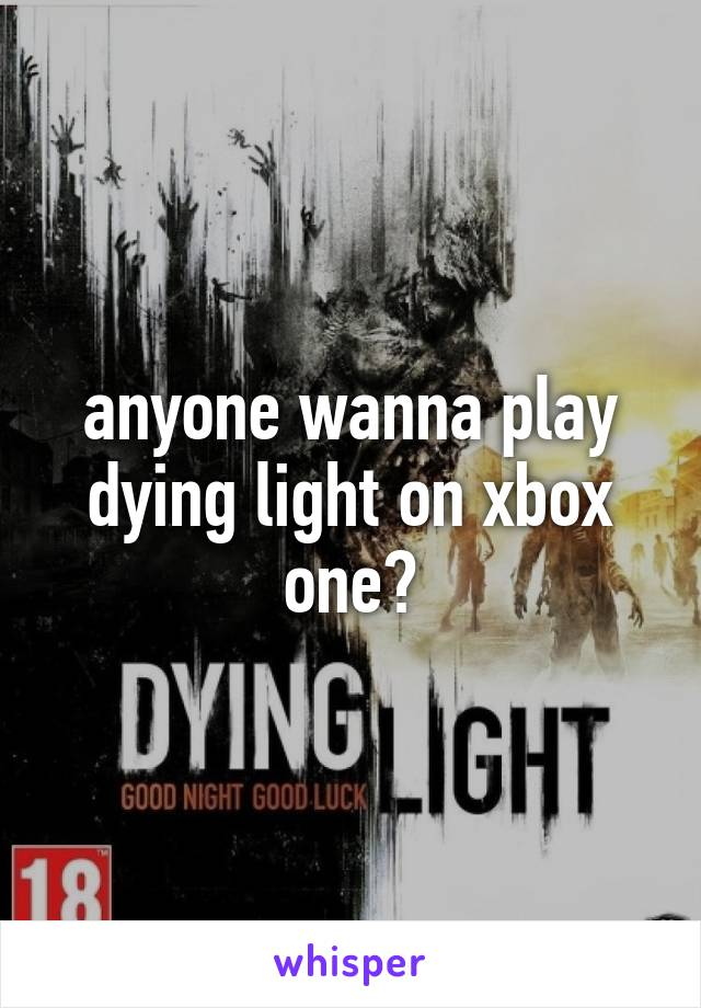 anyone wanna play dying light on xbox one?