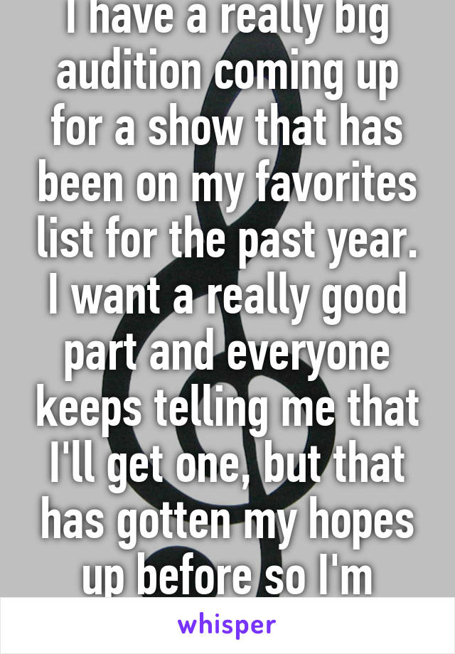 I have a really big audition coming up for a show that has been on my favorites list for the past year. I want a really good part and everyone keeps telling me that I'll get one, but that has gotten my hopes up before so I'm nervous