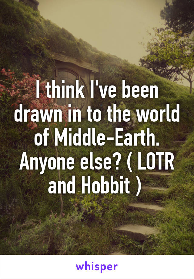 I think I've been drawn in to the world of Middle-Earth. Anyone else? ( LOTR and Hobbit )