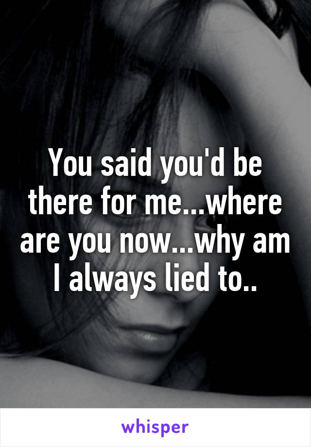 You said you'd be there for me...where are you now...why am I always lied to..