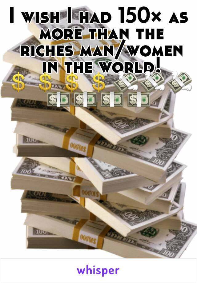 I wish I had 150× as more than the riches man/women in the world! 💲💲💲💲💸💸💸💵💵💵💵