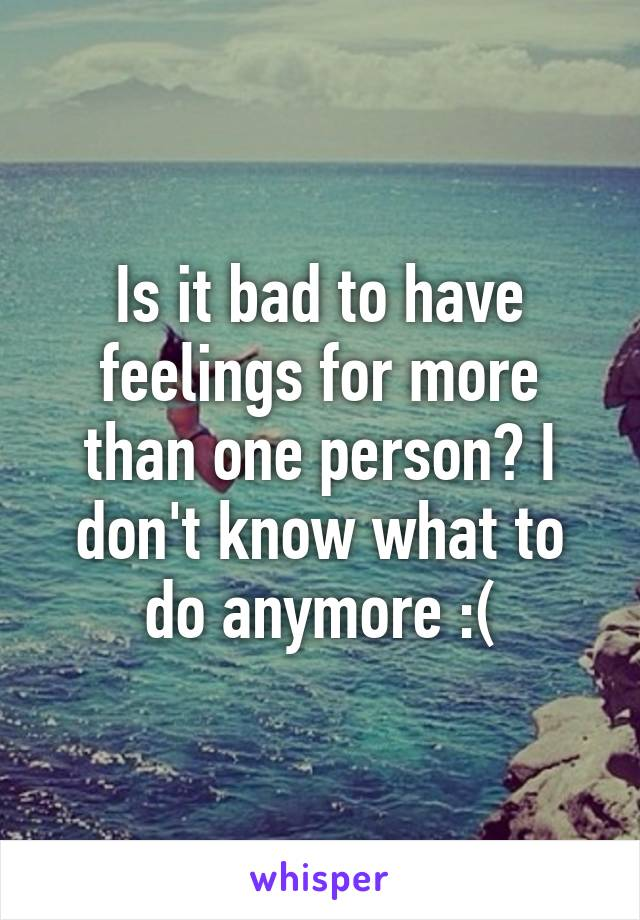 Is it bad to have feelings for more than one person? I don't know what to do anymore :(