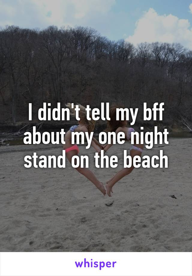 I didn't tell my bff about my one night stand on the beach