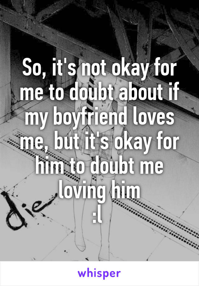 So, it's not okay for me to doubt about if my boyfriend loves me, but it's okay for him to doubt me loving him :l