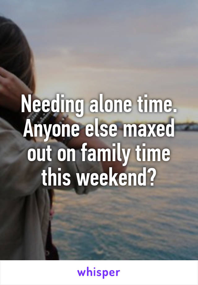 Needing alone time. Anyone else maxed out on family time this weekend?
