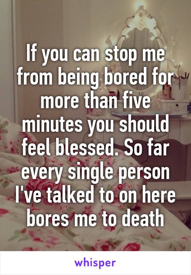 If you can stop me from being bored for more than five minutes you should feel blessed. So far every single person I've talked to on here bores me to death