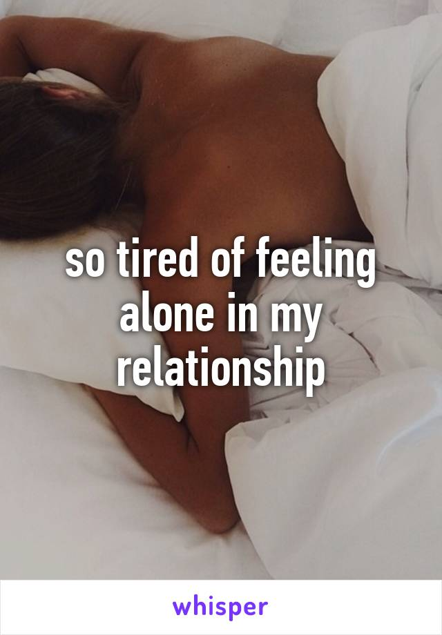 so tired of feeling alone in my relationship