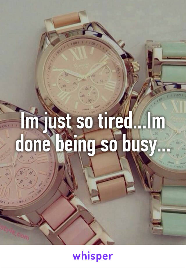 Im just so tired...Im done being so busy...