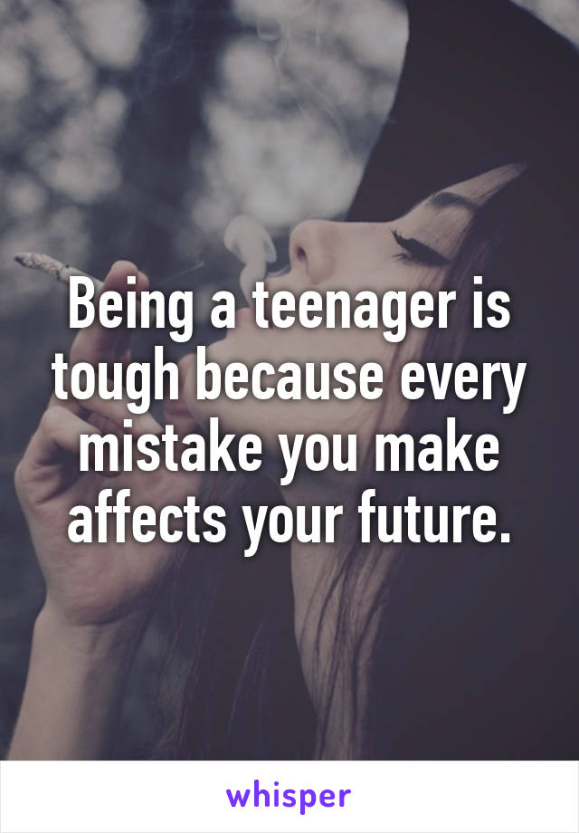 Being a teenager is tough because every mistake you make affects your future.
