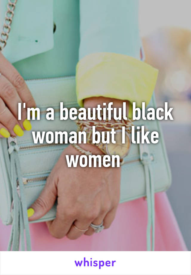 I'm a beautiful black woman but I like women