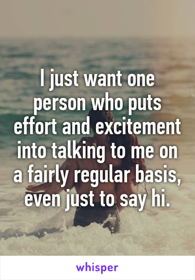 I just want one person who puts effort and excitement into talking to me on a fairly regular basis, even just to say hi.