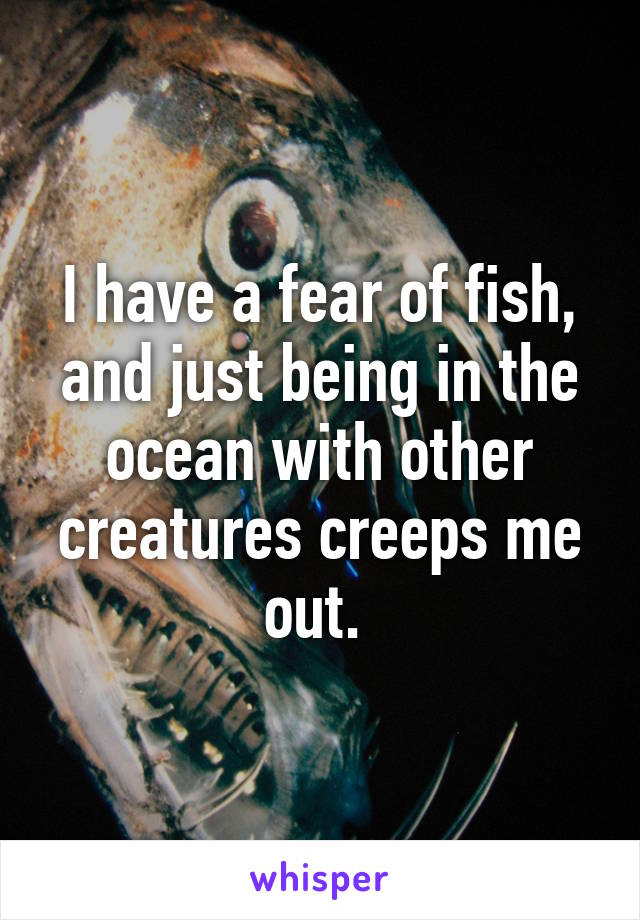 I have a fear of fish, and just being in the ocean with other creatures creeps me out.