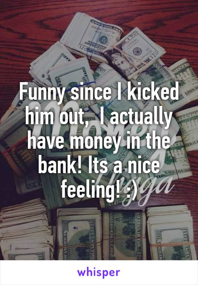 Funny since I kicked him out,  I actually have money in the bank! Its a nice feeling! :)