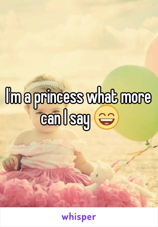 I'm a princess what more can I say 😄
