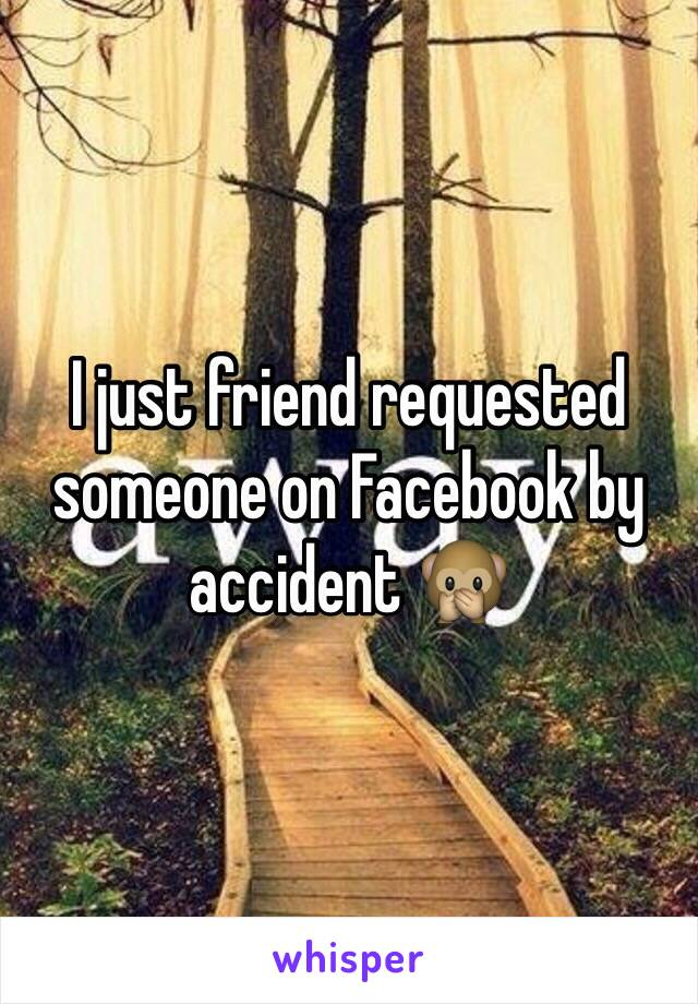 I just friend requested someone on Facebook by accident 🙊