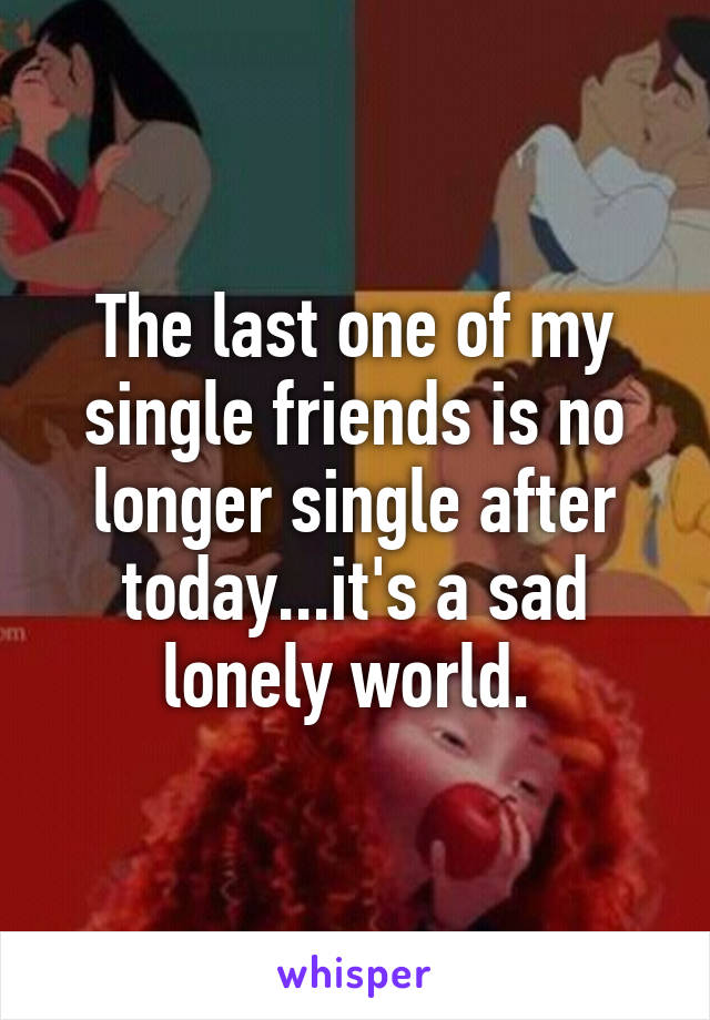 The last one of my single friends is no longer single after today...it's a sad lonely world.